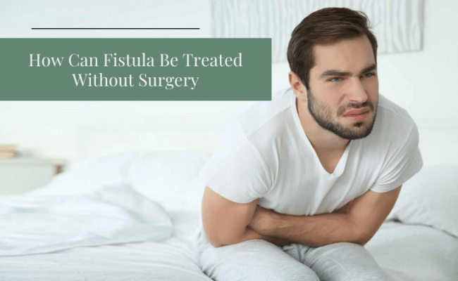 How Can Fistula Be Treated Without Surgery