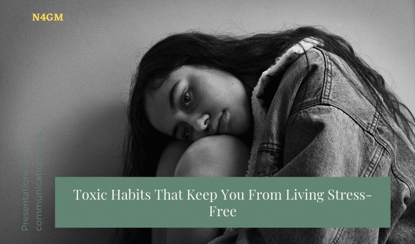 Toxic Habits That Keep You From Living Stress-Free